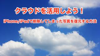クラウドを活用しよう!iPhone/iPadで削除してしまった写真を復元する方法