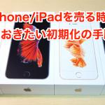 iPhone/iPadを売る時に必ずしておきたい初期化の手順と方法